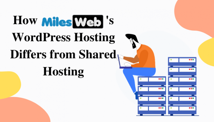 How MilesWeb's WordPress Hosting Differs from Shared Hosting